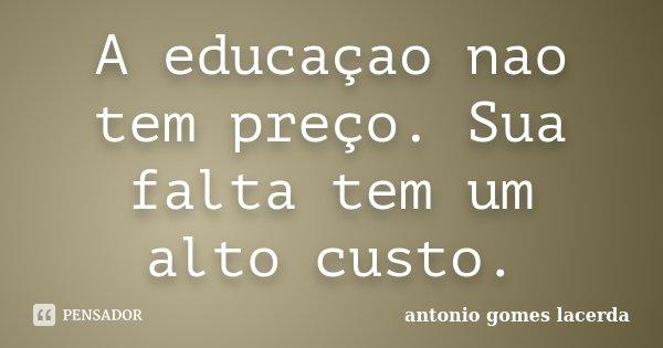 A educaçao nao tem preço. Sua falta tem um alto custo.... Frase de Antonio Gomes Lacerda.