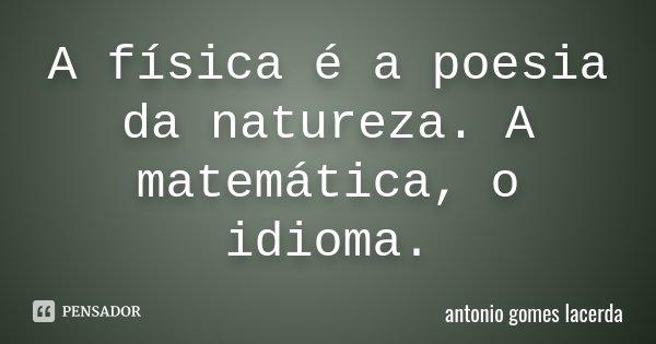 A física é a poesia da natureza. A matemática, o idioma.... Frase de Antonio Gomes Lacerda.