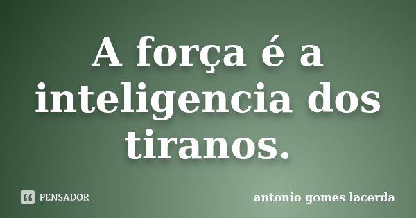 A força é a inteligencia dos tiranos.... Frase de Antonio Gomes Lacerda.