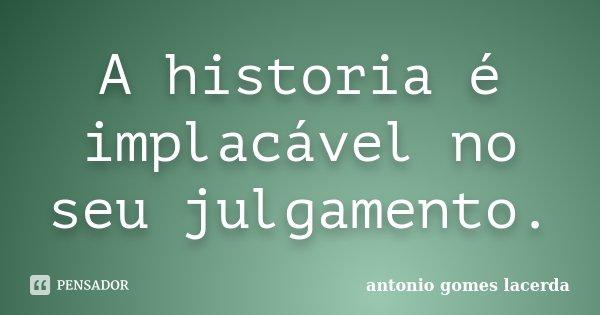 A historia é implacável no seu julgamento.... Frase de Antonio gomes Lacerda.