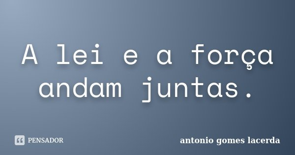 A lei e a força andam juntas.... Frase de Antonio Gomes Lacerda.