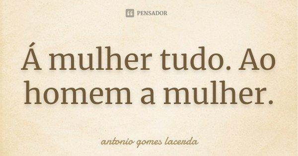Á mulher tudo. Ao homem a mulher.... Frase de Antonio Gomes Lacerda.