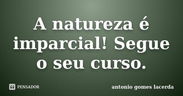 A natureza é imparcial! Segue o seu curso.... Frase de Antonio Gomes Lacerda.