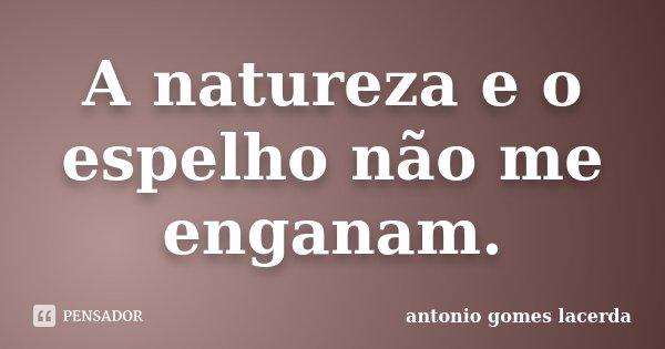 A natureza e o espelho não me enganam.... Frase de Antonio Gomes Lacerda.