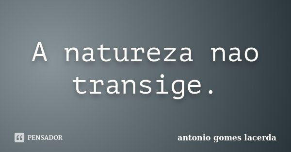 A natureza nao transige.... Frase de Antonio Gomes Lacerda.