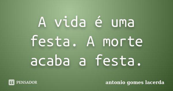 A vida é uma festa. A morte acaba a festa.... Frase de Antonio Gomes Lacerda.