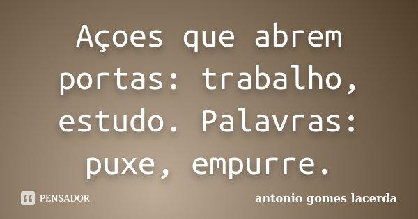 Açoes que abrem portas: trabalho, estudo. Palavras: puxe, empurre.... Frase de Antonio Gomes Lacerda.