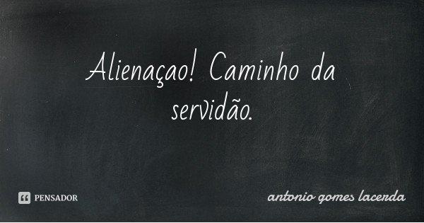 Alienaçao! Caminho da servidão.... Frase de Antonio Gomes Lacerda.