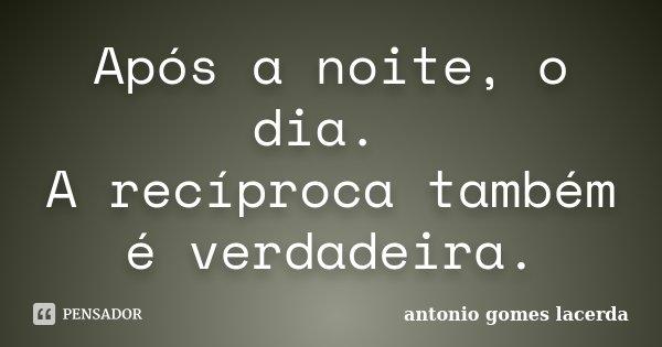 Após a noite, o dia. A reciproca tambem é verdadeira.... Frase de Antonio Gomes Lacerda.