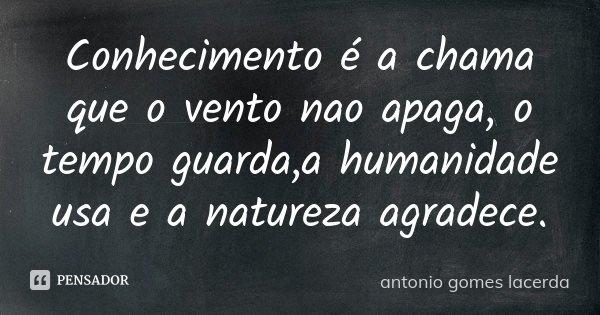Conhecimento é a chama que o vento nao apaga, o tempo guarda,a humanidade usa e a natureza agradece.... Frase de Antonio Gomes Lacerda.