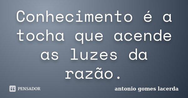 Conhecimento é a tocha que acende as luzes da razão.... Frase de Antonio Gomes Lacerda.
