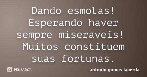 Dando esmolas! Esperando haver sempre miseraveis! Muitos constituem suas fortunas.... Frase de Antonio Gomes Lacerda.