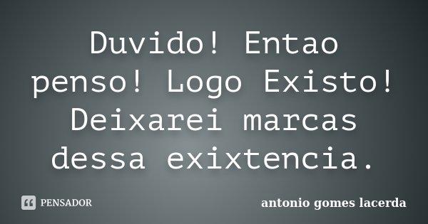 Duvido! Entao penso! Logo Existo! Deixarei marcas dessa exixtencia.... Frase de Antonio Gomes Lacerda.