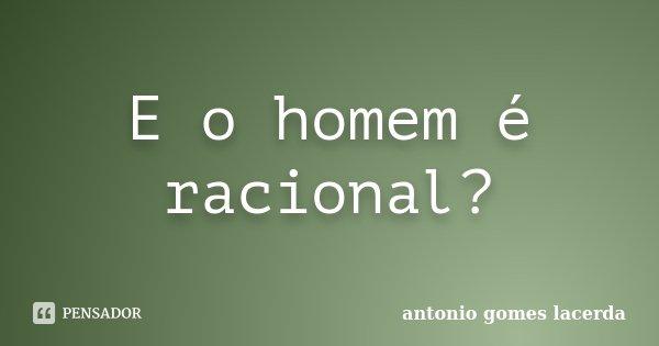 E o homem é racional?... Frase de Antonio Gomes Lacerda.