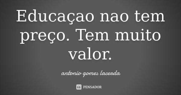 Educaçao nao tem preço. Tem muito valor.... Frase de antonio Gomes Lacerda.