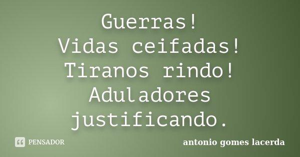 Guerras! Vidas ceifadas! Tiranos rindo! Aduladores justificando.... Frase de Antonio Gomes Lacerda.