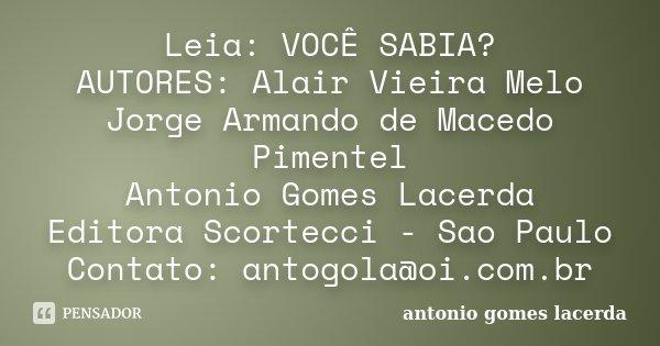 Leia: VOCÊ SABIA? AUTORES: Alair Vieira Melo Jorge Armando de Macedo Pimentel Antonio Gomes Lacerda Editora Scortecci - Sao Paulo Contato: antogola@oi.com.br... Frase de Antonio Gomes Lacerda.