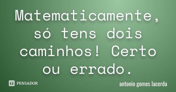 Matematicamente, só tens dois caminhos! Certo ou errado.... Frase de Antonio Gomes Lacerda.