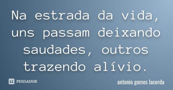 Na estrada da vida, uns passam deixando saudades, outros trazendo alívio.... Frase de Antonio Gomes Lacerda.