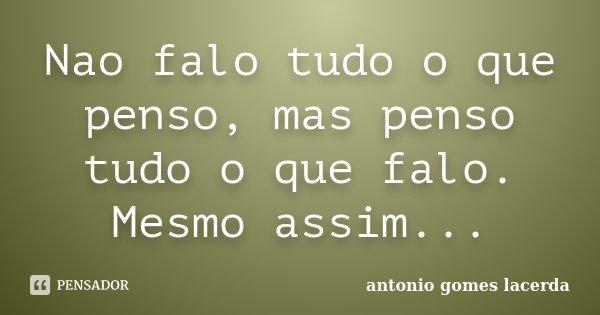 Nao falo tudo o que penso, mas penso tudo o que falo. Mesmo assim...... Frase de Antonio Gomes Lacerda.