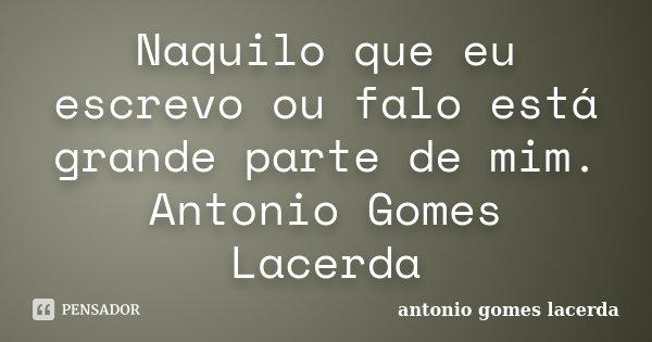 Naquilo que eu escrevo ou falo está grande parte de mim. Antonio Gomes Lacerda... Frase de antonio gomes lacerda.