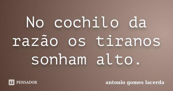 No cochilo da razão os tiranos sonham alto.... Frase de Antonio Gomes Lacerda.