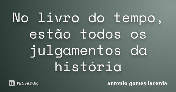 No livro do tempo, estão todos os julgamentos da história... Frase de Antonio Gomes Lacerda.