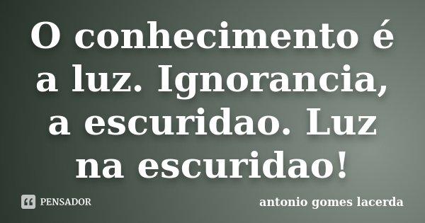 O conhecimento é a luz. Ignorancia, a escuridao. Luz na escuridao!... Frase de Antonio Gomes Lacerda.