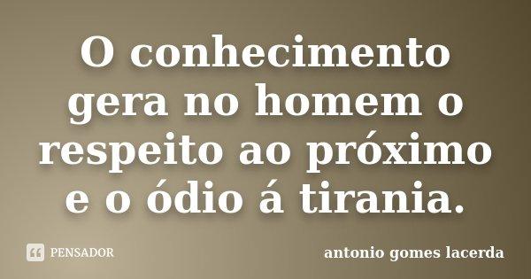 O conhecimento gera no homem o respeito ao próximo e o ódio á tirania.... Frase de Antonio Gomes Lacerda.