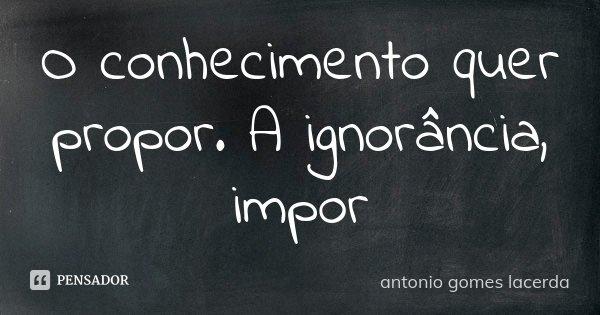 O conhecimento quer propor. A ignorância, impor... Frase de Antonio Gomes Lacerda.
