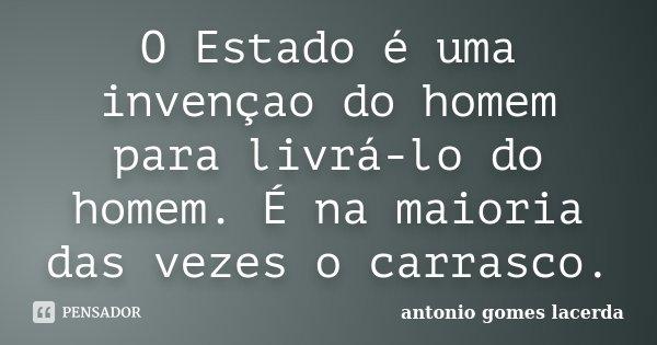 O Estado é uma invençao do homem para livrá-lo do homem. É na maioria das vezes o carrasco.... Frase de Antonio Gomes Lacerda.