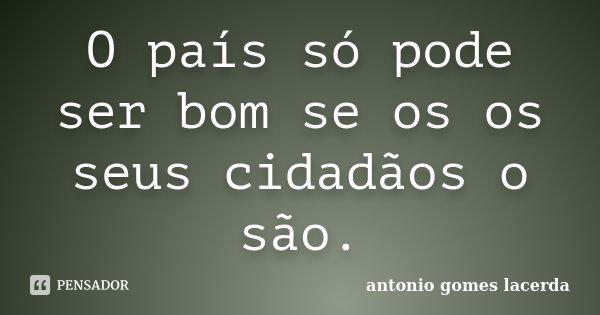 O país só pode ser bom se os os seus cidadãos o são.... Frase de Antonio Gomes Lacerda.