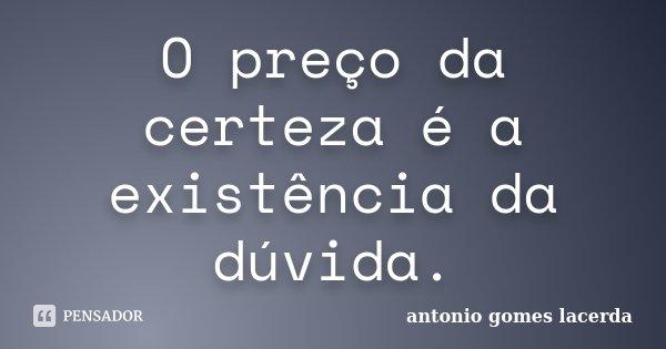O preço da certeza é a existência da dúvida.... Frase de Antonio Gomes Lacerda.
