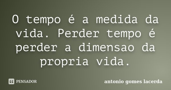 O tempo é a medida da vida. Perder tempo é perder a dimensao da propria vida.... Frase de Antonio Gomes Lacerda.