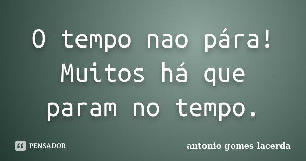 O tempo nao pára! Muitos há que param no tempo.... Frase de Antonio Gomes Lacerda.