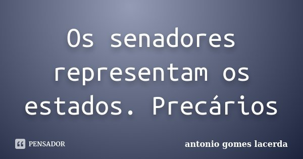 Os senadores representam os estados. Precários... Frase de Antonio Gomes Lacerda.