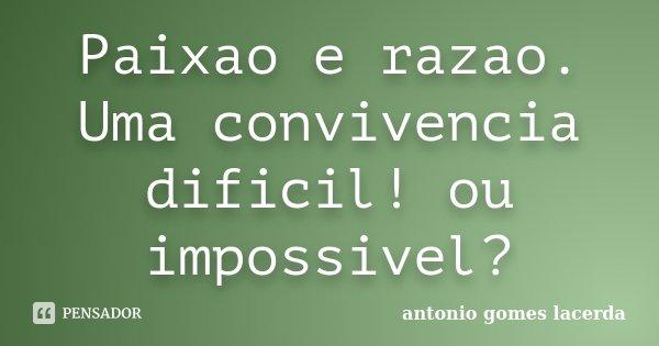Paixao e razao. Uma convivencia dificil! ou impossivel?... Frase de Antonio Gomes Lacerda.
