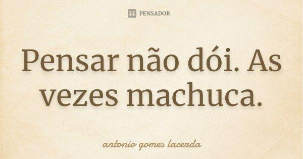Pensar não dói. As vezes machuca.... Frase de Antonio Gomes Lacerda.