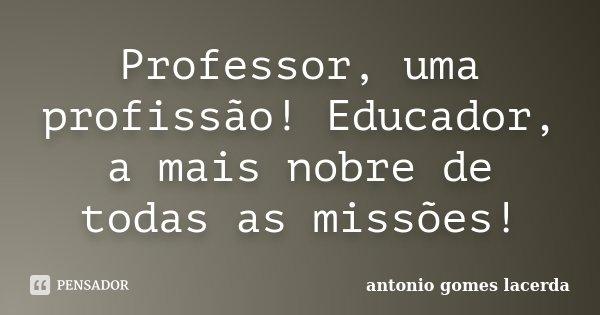 Professor, uma profissão! Educador, a mais nobre de todas as missões!... Frase de Antonio Gomes Lacerda.