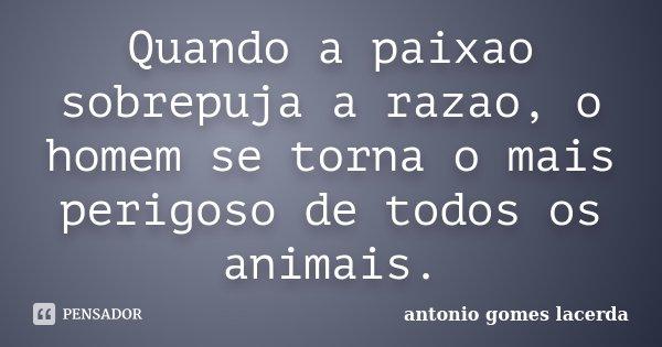Quando a paixao sobrepuja a razao, o homem se torna o mais perigoso de todos os animais.... Frase de Antonio Gomes Lacerda.