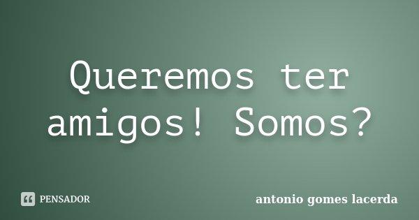 Queremos ter amigos! Somos?... Frase de Antonio Gomes Lacerda.