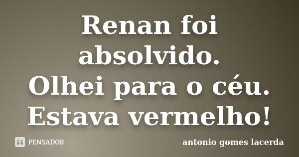 Renan foi absolvido. Olhei para o céu. Estava vermelho!... Frase de Antonio Gomes Lacerda.