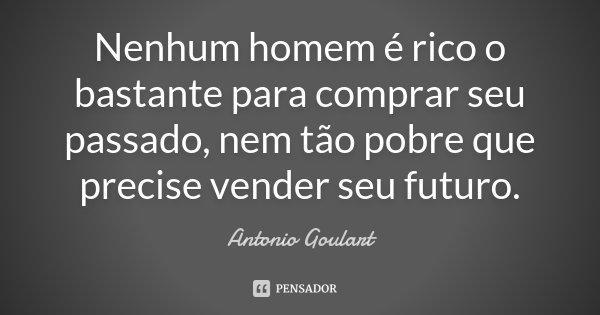 Nenhum homem é rico o bastante para comprar seu passado, nem tão pobre que precise vender seu futuro.... Frase de Antonio Goulart.