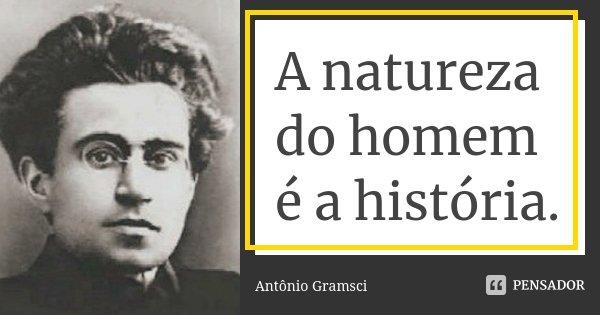 A natureza do homem é a história.... Frase de Antônio Gramsci.