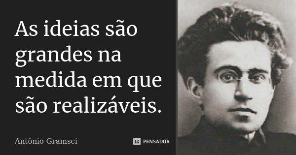 As ideias são grandes na medida em que são realizáveis.... Frase de Antônio Gramsci.