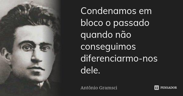 Condenamos em bloco o passado quando não conseguimos diferenciarmo-nos dele.... Frase de Antônio Gramsci.