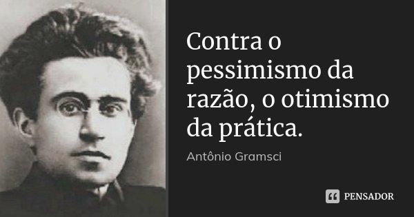 Contra o pessimismo da razão, o otimismo da prática.... Frase de Antonio Gramsci.