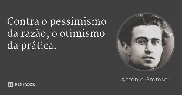 Contra o pessimismo da razão, o otimismo da prática.... Frase de Antônio Gramsci.