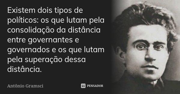 Existem dois tipos de políticos: os que lutam pela consolidação da distância entre governantes e governados e os que lutam pela superação dessa distância.... Frase de Antônio Gramsci.
