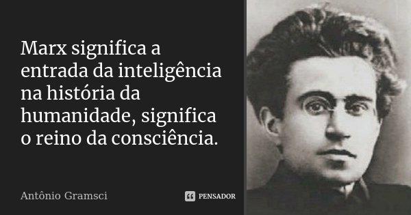 Marx significa a entrada da inteligência na história da humanidade, significa o reino da consciência.... Frase de Antonio Gramsci.